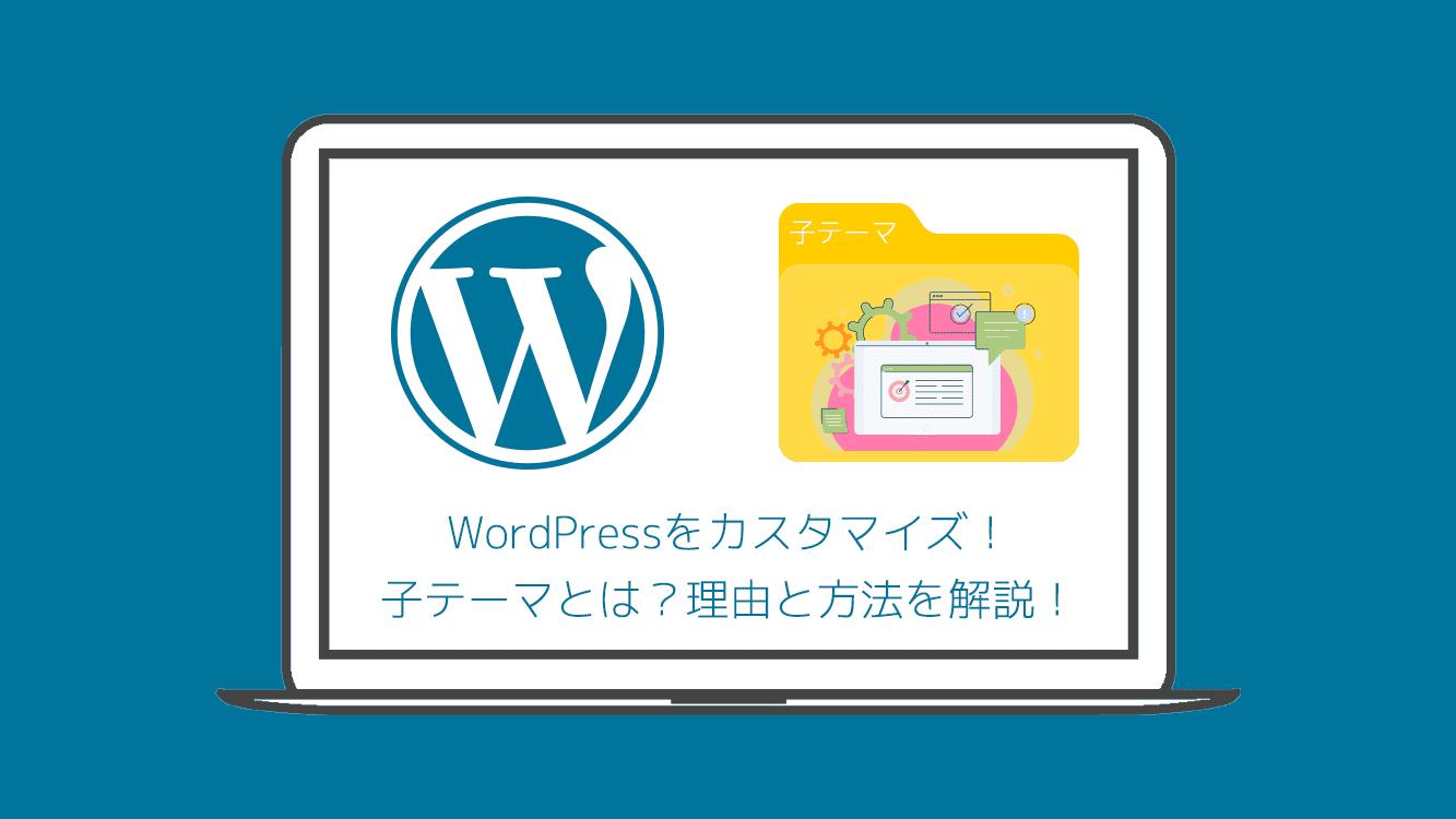 WordPressをカスタマイズ!子テーマとは?理由と方法を解説!